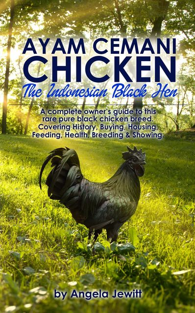 Ayam Cemani Chicken – The Indonesian Black Hen. A complete owner's guide to this rare pure black chicken breed. Covering History, Buying, Housing, Feeding, Health, Breeding & Showing, Angela Jewitt