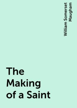 The Making of a Saint, William Somerset Maugham