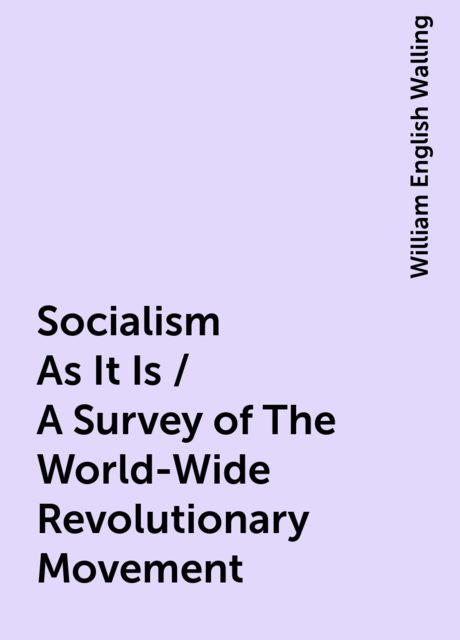 Socialism As It Is / A Survey of The World-Wide Revolutionary Movement, William English Walling