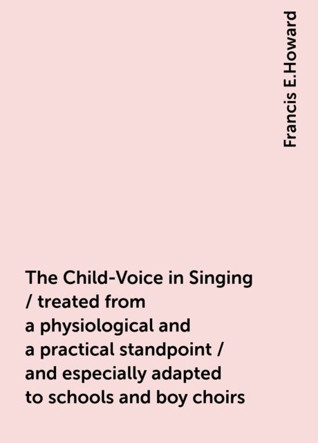 The Child-Voice in Singing / treated from a physiological and a practical standpoint / and especially adapted to schools and boy choirs, Francis E.Howard