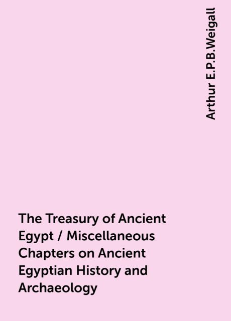 The Treasury of Ancient Egypt / Miscellaneous Chapters on Ancient Egyptian History and Archaeology, Arthur E.P.B.Weigall