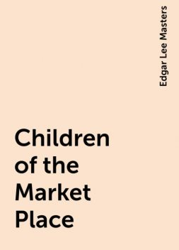 Children of the Market Place, Edgar Lee Masters