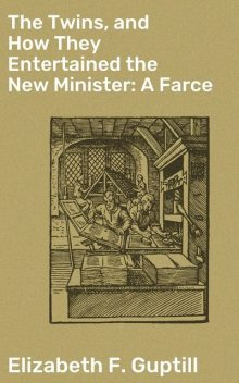 The Twins, and How They Entertained the New Minister: A Farce, Elizabeth F. Guptill