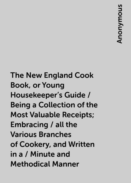 The New England Cook Book, or Young Housekeeper's Guide / Being a Collection of the Most Valuable Receipts; Embracing / all the Various Branches of Cookery, and Written in a / Minute and Methodical Manner,