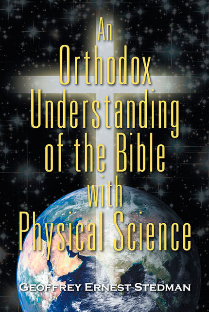 An Orthodox Understanding of the Bible with Physical Science, Geoffrey Ernest Stedman