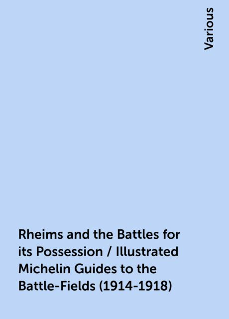 Rheims and the Battles for its Possession / Illustrated Michelin Guides to the Battle-Fields (1914-1918), Various