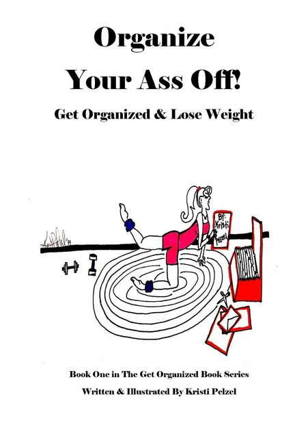 Organize Your Ass Off!: Get Organized & Lose Weight, Kristi Pelzel