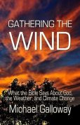 Gathering the Wind: What the Bible Says About God, the Weather, and Climate Change, Michael Galloway