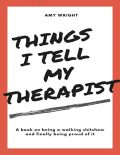 Things I Tell My Therapist, Amy Wright