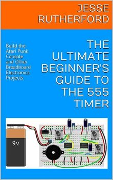 The Ultimate Beginner's Guide to the 555 Timer: Build the Atari Punk Console and Other Breadboard Electronics Projects, Jesse Rutherford