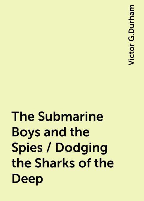 The Submarine Boys and the Spies / Dodging the Sharks of the Deep, Victor G.Durham