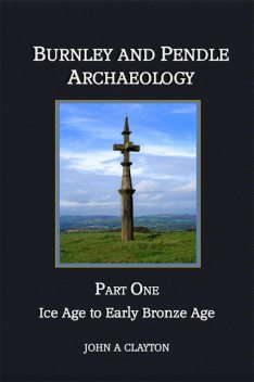 Burnley and Pendle Archaeology: Part One, John A Clayton