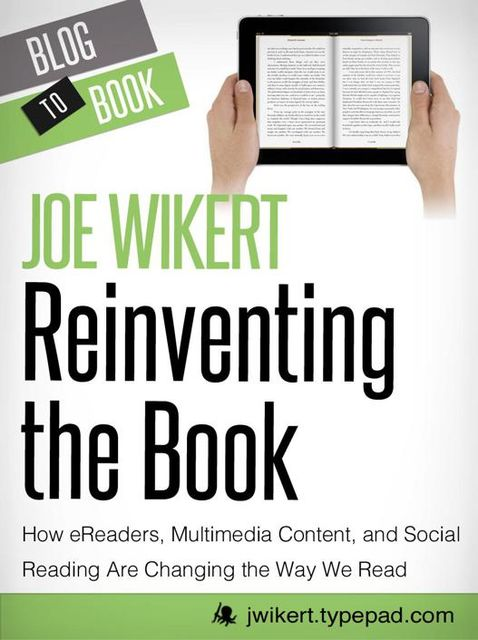 Reinventing the Book: How eReaders, Multimedia Content, and Social Reading Are Changing the Way We Read, Joe Wikert