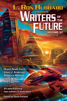 Writers of the Future Volume 31, Orson Scott Card, Kevin Anderson, Larry Niven, L.Ron Hubbard, Krystal Claxton, Amy H. Hughes, Auston Habersh, Daniel J. Davis, Kary English, Michael T. Banker, Rebecca Moesta, Samantha Murray, Scott R. Parkin, Sharon Joss, Steve Pantazis, Zach Chapman