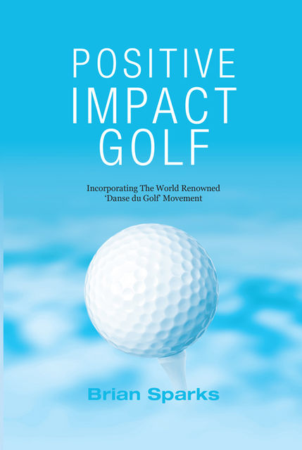 Positive Impact Golf: Helping Golfers to Liberate Their Potential, Brian Sparks