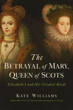 The Betrayal of Mary, Queen of Scots, Kate Williams