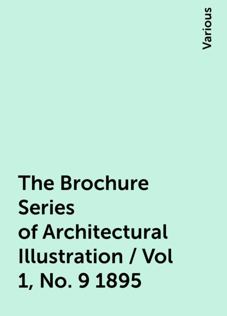 The Brochure Series of Architectural Illustration / Vol 1, No. 9 1895, Various