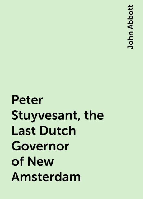 Peter Stuyvesant, the Last Dutch Governor of New Amsterdam, John Abbott