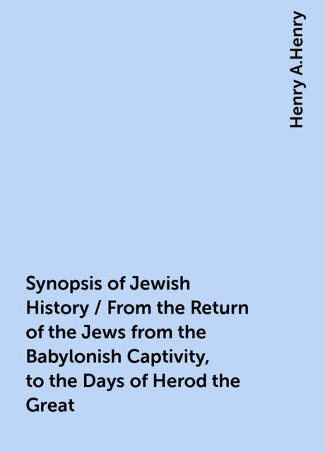 Synopsis of Jewish History / From the Return of the Jews from the Babylonish Captivity, to the Days of Herod the Great, Henry A.Henry