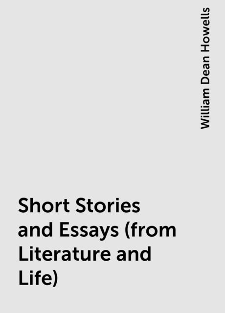 Short Stories and Essays (from Literature and Life), William Dean Howells