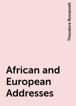 African and European Addresses, Theodore Roosevelt