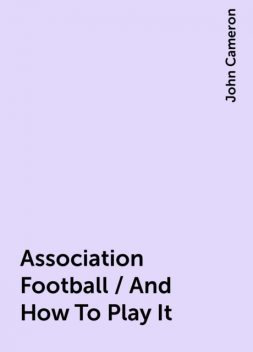 Association Football / And How To Play It, John Cameron
