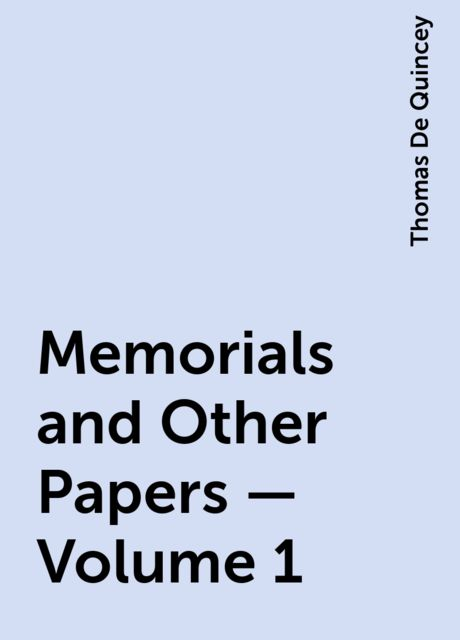 Memorials and Other Papers — Volume 1, Thomas De Quincey