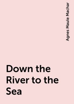 Down the River to the Sea, Agnes Maule Machar