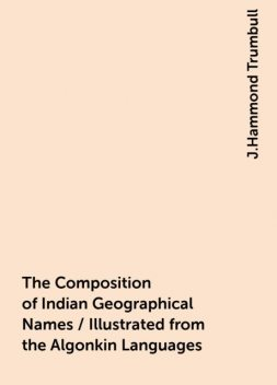 The Composition of Indian Geographical Names / Illustrated from the Algonkin Languages, J.Hammond Trumbull