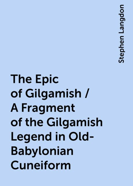The Epic of Gilgamish / A Fragment of the Gilgamish Legend in Old-Babylonian Cuneiform, Stephen Langdon