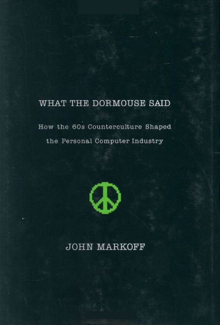What the Dormouse Said: How the 60s Counterculture Shaped the Personal Computer, John Markoff