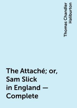 The Attaché; or, Sam Slick in England — Complete, Thomas Chandler Haliburton