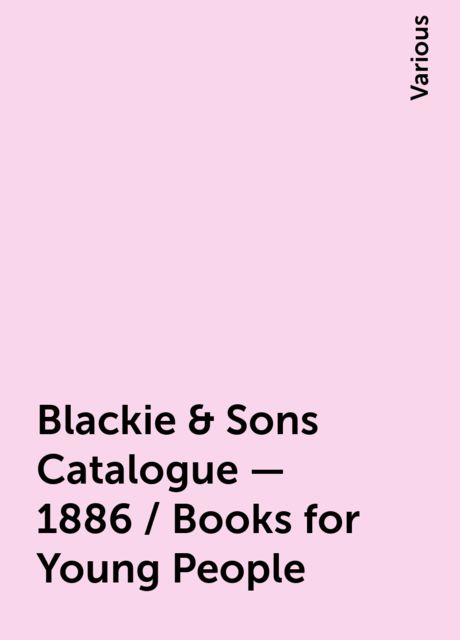 Blackie & Sons Catalogue - 1886 / Books for Young People, Various