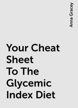 Your Cheat Sheet To The Glycemic Index Diet, Anna Gracey