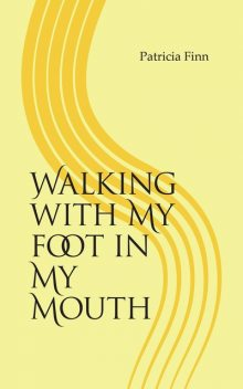 Walking With My Foot in My Mouth, Patricia Finn