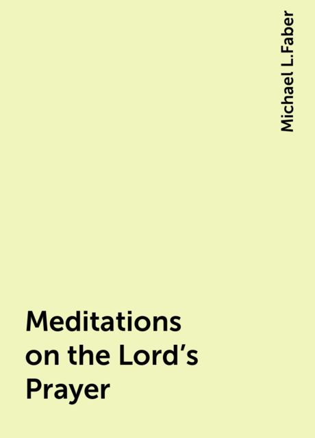 Meditations on the Lord's Prayer, Michael L.Faber