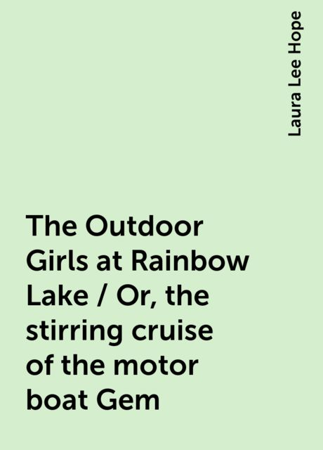 The Outdoor Girls at Rainbow Lake / Or, the stirring cruise of the motor boat Gem, Laura Lee Hope
