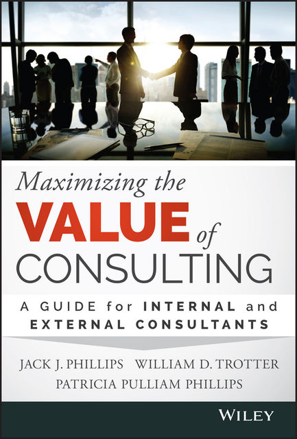 Maximizing the Value of Consulting, Jack Phillips, Patricia Pulliam Phillips, William D. Trotter