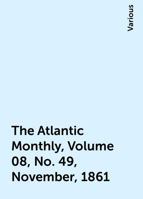 The Atlantic Monthly, Volume 08, No. 49, November, 1861, Various