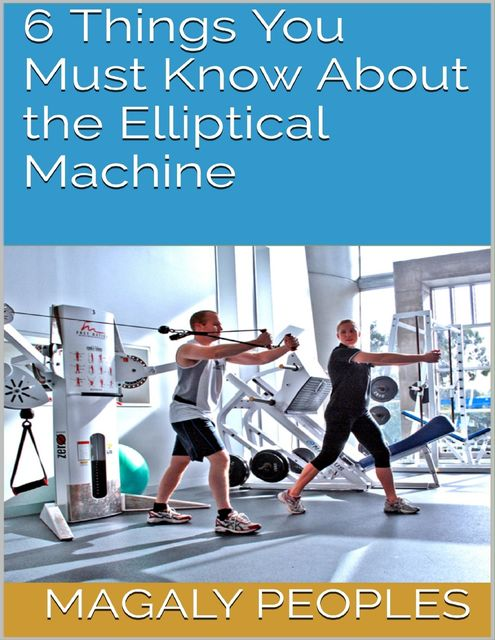 6 Things You Must Know About the Elliptical Machine, Magaly Peoples