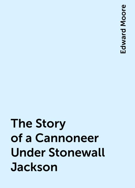 The Story of a Cannoneer Under Stonewall Jackson, Edward Moore
