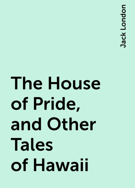 The House of Pride, and Other Tales of Hawaii, Jack London