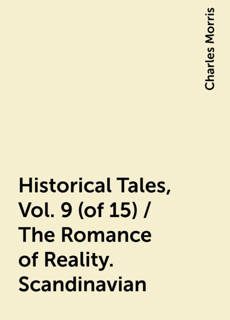 Historical Tales, Vol. 9 (of 15) / The Romance of Reality. Scandinavian, Charles Morris