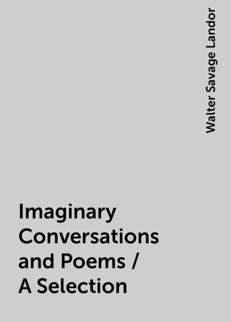 Imaginary Conversations and Poems / A Selection, Walter Savage Landor