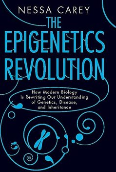 The Epigenetics Revolution: How Modern Biology is Rewriting Our Understanding of Genetics, Disease and Inheritance, Nessa Carey