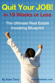 The Ultimate Real Estate Investing Blueprint: How to Quit Your Job in 19 Weeks or Less, Sean Terry