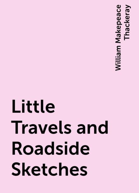 Little Travels and Roadside Sketches, William Makepeace Thackeray
