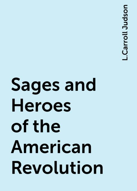 Sages and Heroes of the American Revolution, L.Carroll Judson