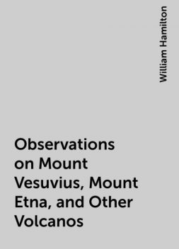 Observations on Mount Vesuvius, Mount Etna, and Other Volcanos, William Hamilton