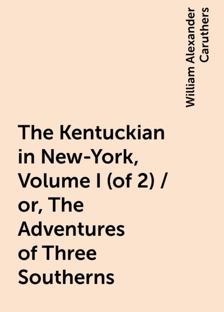 The Kentuckian in New-York, Volume I (of 2) / or, The Adventures of Three Southerns, William Alexander Caruthers